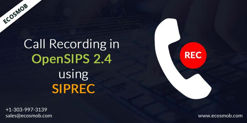 Ecosmob Call Recording in OpenSIPS 2.4 Using SIPREC Brings Further Value Addition